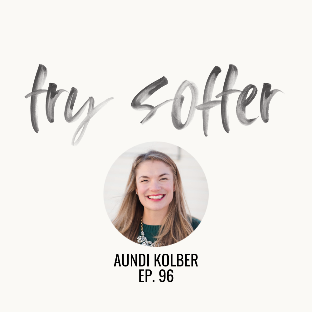 Try Softer | Aundi Kolber | Ep. 96