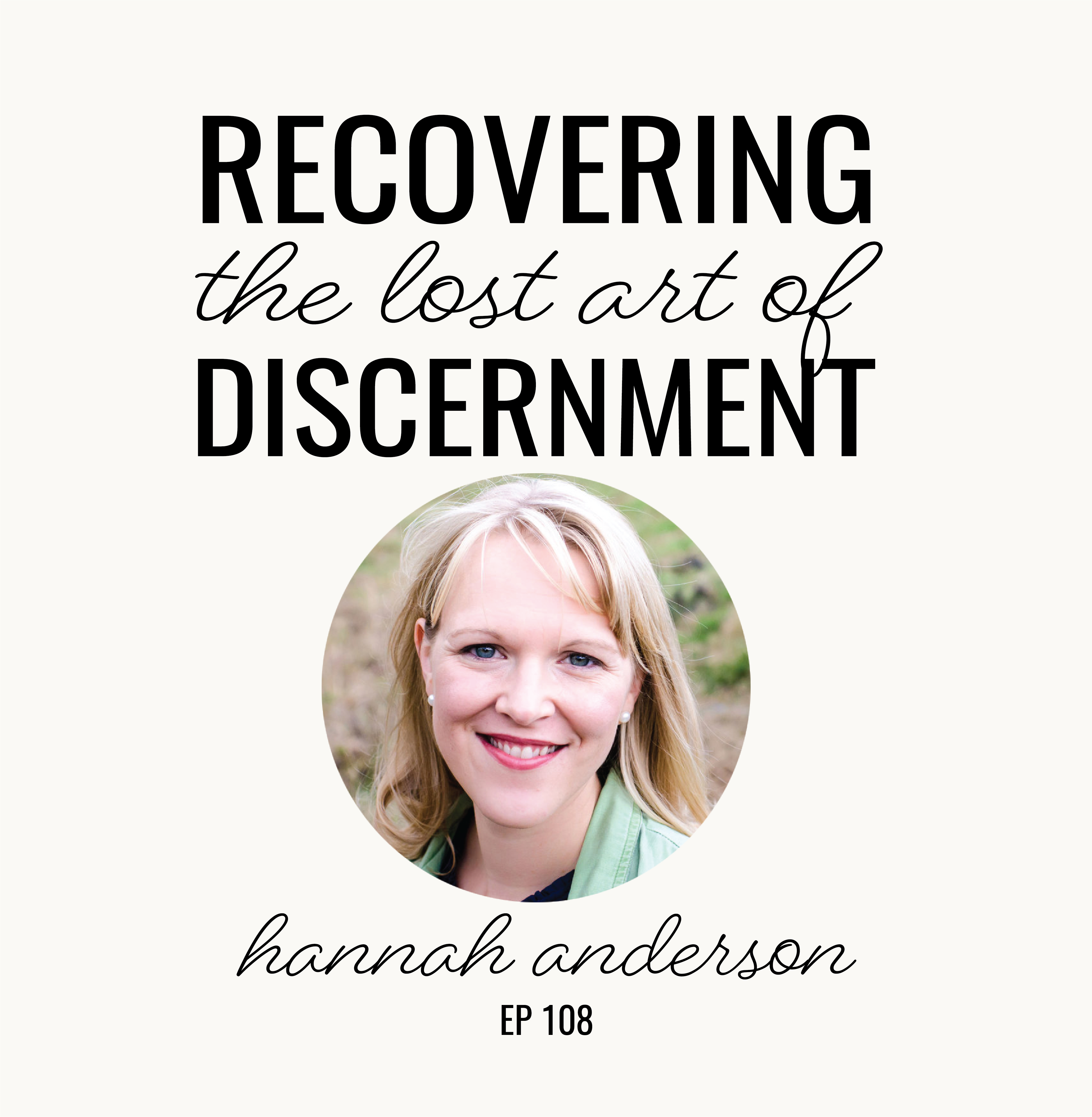 Recovering the Lost Art of Discernment | Hannah Anderson | Ep. 108