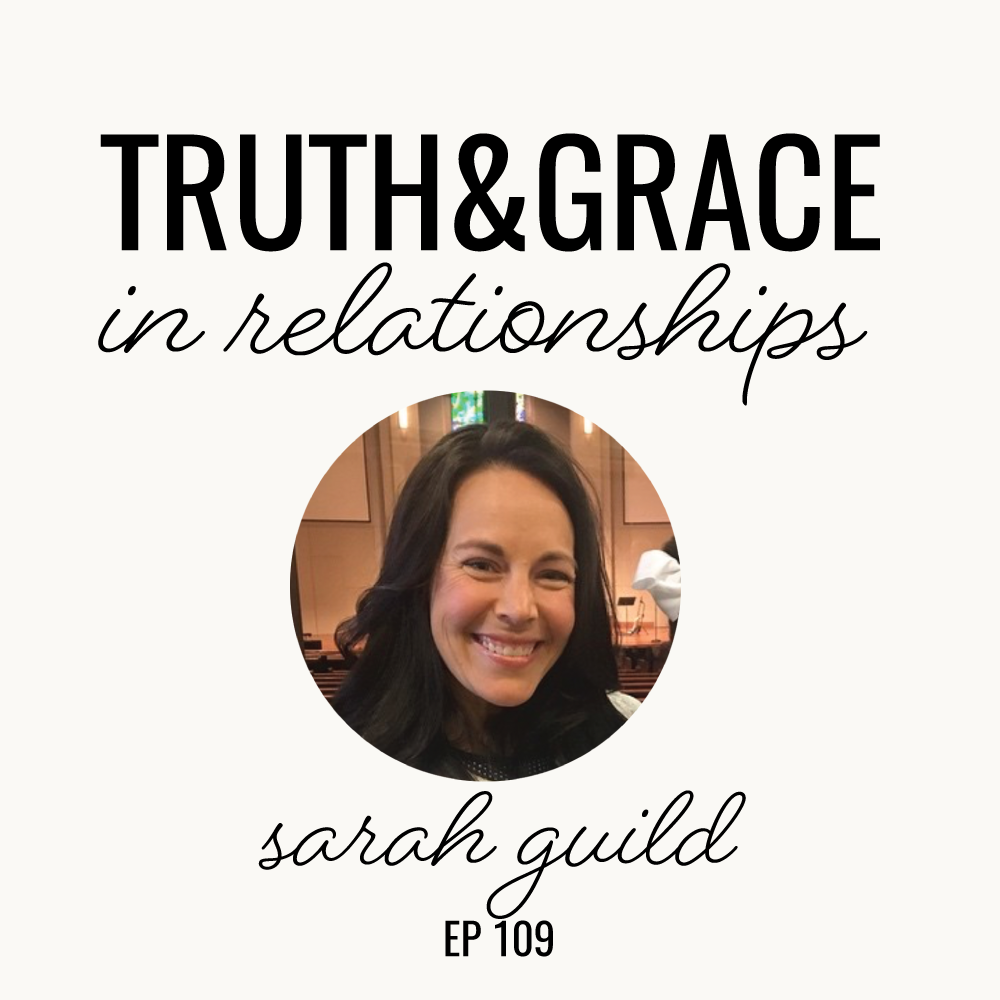 Truth & Grace in Relationships | Sarah Guild | Ep. 109
