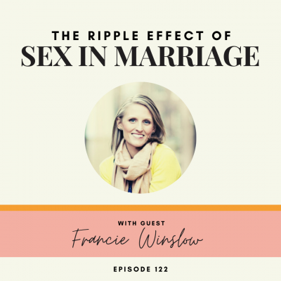 The Ripple Effect of Sex in Marriage | Francie Winslow | Ep. 122