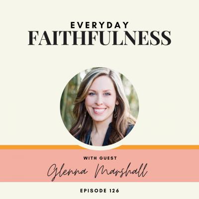 Everyday Faithfulness | Glenna Marshall | Ep. 126