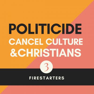Firestarters | Politicide, Cancel Culture & Christians